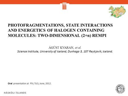 PHOTOFRAGMENTATIONS, STATE INTERACTIONS AND ENERGETICS OF HALOGEN CONTAINING MOLECULES: TWO-DIMENSIONAL (2+n) REMPI ÁGÚST KVARAN, et al. Science Institute,