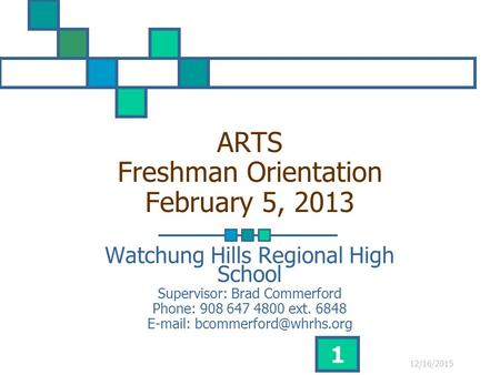 12/16/2015 1 ARTS Freshman Orientation February 5, 2013 Watchung Hills Regional High School Supervisor: Brad Commerford Phone: 908 647 4800 ext. 6848 E-mail:
