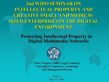 2nd WIPO SEMINAR ON INTELLECTUAL PROPERTY AND CREATIVE SMALL AND MEDIUM- SIZED ENTERPRISES IN THE DIGITAL ENVIRONMENT Protecting Intellectual Property.