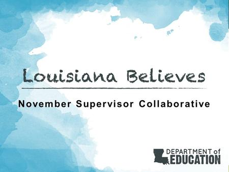November Supervisor Collaborative. Louisiana Believes Objective: Participants will receive important administrative updates for the spring 2015- 2016.