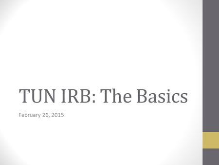TUN IRB: The Basics February 26, 2015. IRB Function Review human-subject research Ensure the rights & welfare of human subjects are adequately protected.