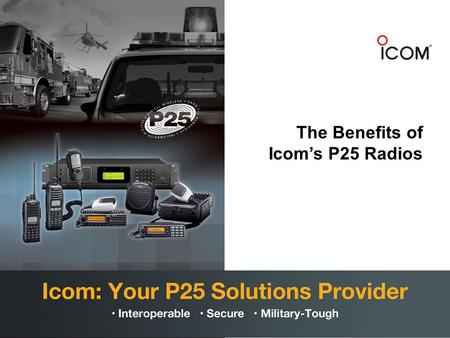 The Benefits of Icom's P25 Radios. Icom and P25 Icom offers a complete range of P25 subscriber equipment that is tough, loud, reliable and affordable.