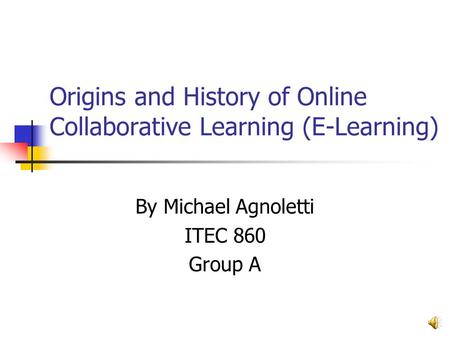 Origins and History of Online Collaborative Learning (E-Learning) By Michael Agnoletti ITEC 860 Group A.