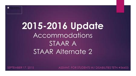 2015-2016 Update Accommodations STAAR A STAAR Alternate 2 SEPTEMBER 17, 2015 ASSMNT. FOR STUDENTS W/ DISABILITIES TETN #36603.
