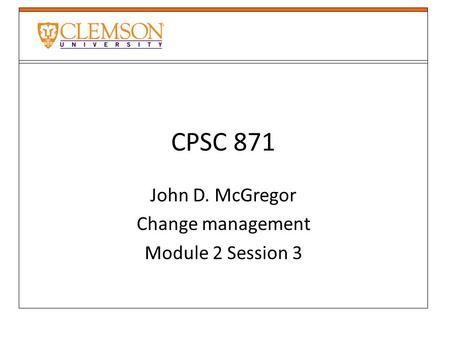 CPSC 871 John D. McGregor Change management Module 2 Session 3.