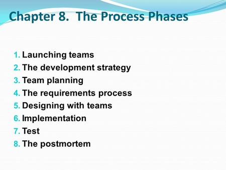Chapter 8. The Process Phases 1. Launching teams 2. The development strategy 3. Team planning 4. The requirements process 5. Designing with teams 6. Implementation.