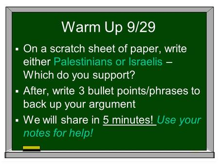 Warm Up 9/29  On a scratch sheet of paper, write either Palestinians or Israelis – Which do you support?  After, write 3 bullet points/phrases to back.