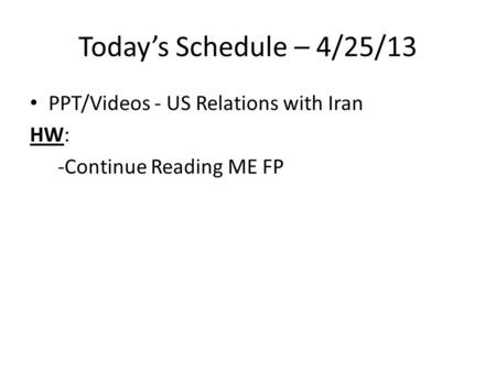 Today's Schedule – 4/25/13 PPT/Videos - US Relations with Iran HW: -Continue Reading ME FP.
