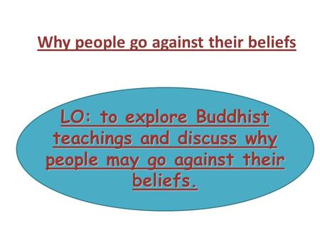 LO: to explore Buddhist teachings and discuss why people may go against their beliefs. Why people go against their beliefs.