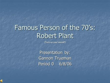 Famous Person of the 70's: Robert Plant (Turn up your sound!) Presentation by: Gannon Trueman Period 0 6/8/06.