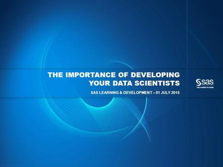 Copyright © 2015, SAS Institute Inc. All rights reserved. THE IMPORTANCE OF DEVELOPING YOUR DATA SCIENTISTS SAS LEARNING & DEVELOPMENT – 01 JULY 2015.