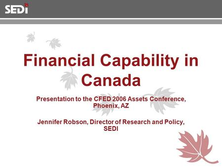 Financial Capability in Canada Presentation to the CFED 2006 Assets Conference, Phoenix, AZ Jennifer Robson, Director of Research and Policy, SEDI.