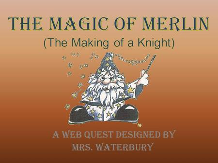 A Web quest Designed by Mrs. Waterbury. You are a young peasant child, living in the Middle Ages. You live in the land of Camelot, ruled by King Arthur.