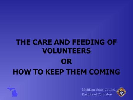 Michigan State Council Knights of Columbus THE CARE AND FEEDING OF VOLUNTEERS OR HOW TO KEEP THEM COMING.