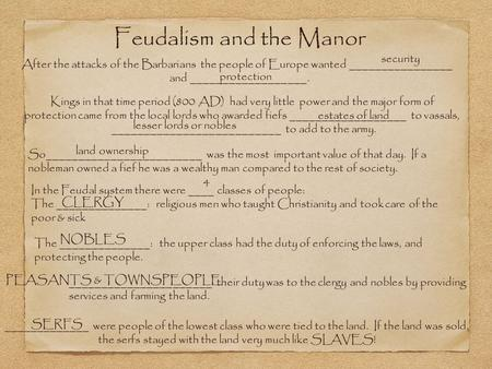 Feudalism and the Manor After the attacks of the Barbarians the people of Europe wanted ________________ and __________________. security protection Kings.