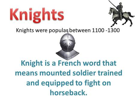 Knights were popular between 1100 -1300 Knight is a French word that means mounted soldier trained and equipped to fight on horseback.