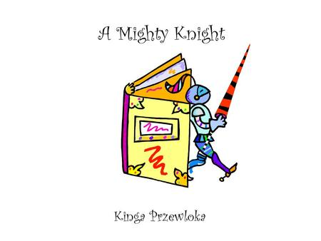A Mighty Knight Kinga Przewloka. Once upon a time There lived a mighty knight. 1.
