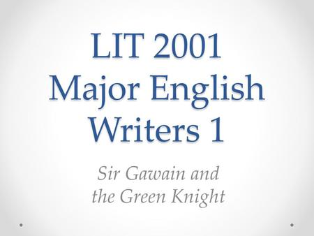 LIT 2001 Major English Writers 1 Sir Gawain and the Green Knight.