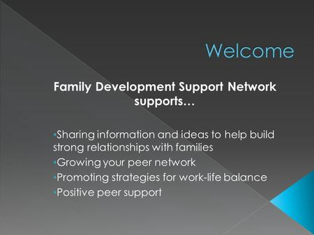 Family Development Support Network supports… Sharing information and ideas to help build strong relationships with families Growing your peer network Promoting.