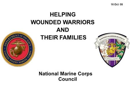 16 Oct 08 National Marine Corps Council HELPING WOUNDED WARRIORS AND THEIR FAMILIES.