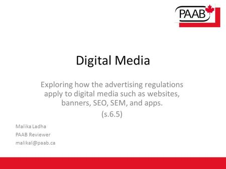 Digital Media Exploring how the advertising regulations apply to digital media such as websites, banners, SEO, SEM, and apps. (s.6.5) Malika Ladha PAAB.