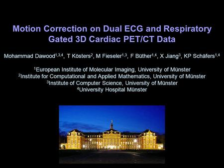 Motion Correction on Dual ECG and Respiratory Gated 3D Cardiac PET/CT Data Mohammad Dawood1,3,4, T Kösters2, M Fieseler1,3, F Büther1,4, X Jiang3, KP Schäfers1,4.