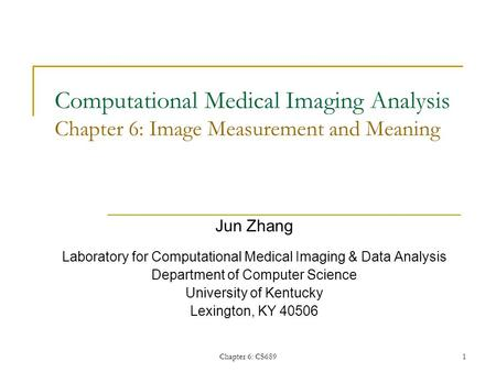 Chapter 6: CS6891 Computational Medical Imaging Analysis Chapter 6: Image Measurement and Meaning Jun Zhang Laboratory for Computational Medical Imaging.