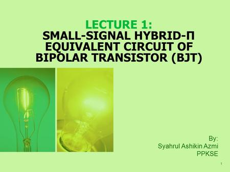 1 LECTURE 1: SMALL-SIGNAL HYBRID-Π EQUIVALENT CIRCUIT OF BIPOLAR TRANSISTOR (BJT) By: Syahrul Ashikin Azmi PPKSE.
