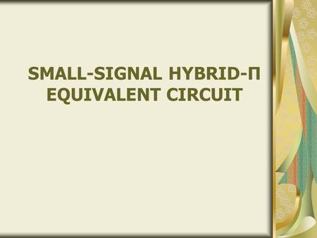 SMALL-SIGNAL HYBRID-Π EQUIVALENT CIRCUIT. Content BJT – Small Signal Amplifier BJT complete Hybrid equivalent circuit BJT approximate Hybrid model Objectives.