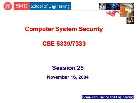 Computer Science and Engineering Computer System Security CSE 5339/7339 Session 25 November 16, 2004.
