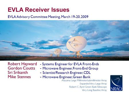 EVLA Receiver Issues EVLA Advisory Committee Meeting, March 19-20, 2009 Robert Hayward - Systems <strong>Engineer</strong> for EVLA Front-Ends Gordon Coutts- Microwave.