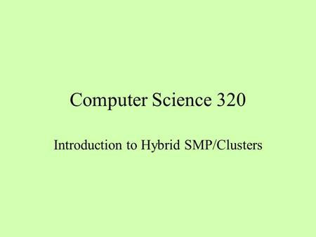 Computer Science 320 Introduction to Hybrid SMP/Clusters.