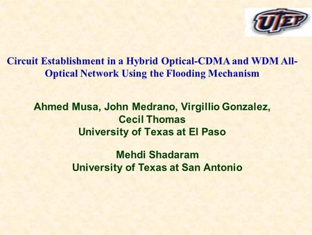 Ahmed Musa, John Medrano, Virgillio Gonzalez, Cecil Thomas University of Texas at El Paso Circuit Establishment in a Hybrid Optical-CDMA and WDM All- Optical.