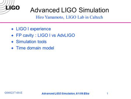 Advanced LIGO Simulation, 6/1/06 Elba G060237-00-E 1 ✦ LIGO I experience ✦ FP cavity : LIGO I vs AdvLIGO ✦ Simulation tools ✦ Time domain model Advanced.