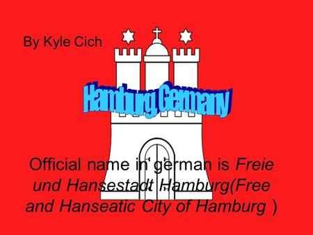 Official name in german is Freie und Hansestadt Hamburg(Free and Hanseatic City of Hamburg ) By Kyle Cich.