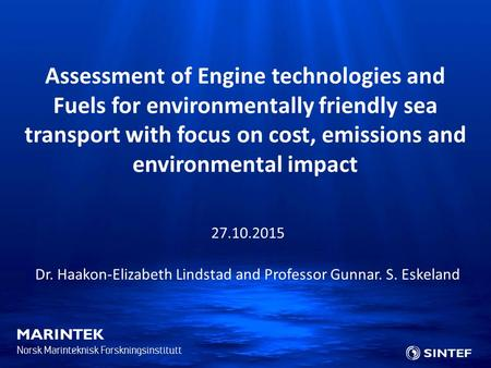 Norsk Marinteknisk Forskningsinstitutt 27.10.2015 Dr. Haakon-Elizabeth Lindstad and Professor Gunnar. S. Eskeland Assessment of Engine technologies and.