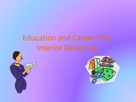 Education and Career Plan. Interior Designing. Graduation Plan. Take part in Art classes to draw better. Business Classes to open my own store and manage.