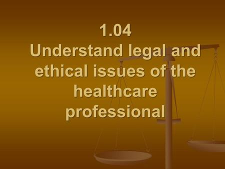 1.04 Understand legal and ethical issues of the healthcare professional.