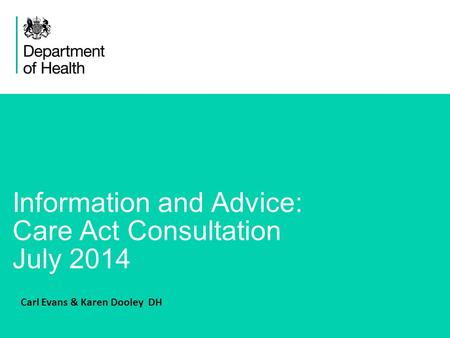 1 Information and Advice: Care Act Consultation July 2014 Carl Evans & Karen Dooley DH.
