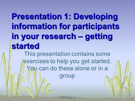 Presentation 1: Developing information for participants in your research – getting started This presentation contains some exercises to help you get started.