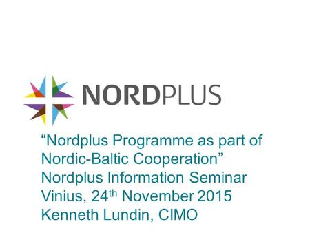 """Nordplus Programme as part of Nordic-Baltic Cooperation"" Nordplus Information Seminar Vinius, 24 th November 2015 Kenneth Lundin, CIMO."