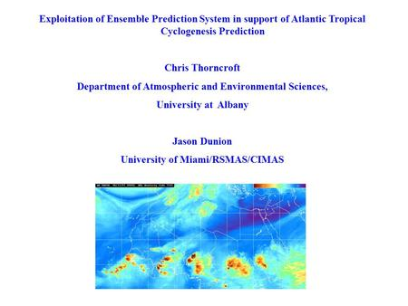 Exploitation of Ensemble Prediction System in support of Atlantic Tropical Cyclogenesis Prediction Chris Thorncroft Department of Atmospheric and Environmental.