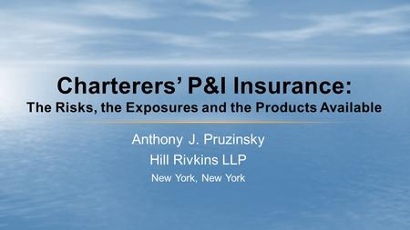 Anthony J. Pruzinsky Hill Rivkins LLP New York, New York Charterers' P&I Insurance: The Risks, the Exposures and the Products Available.