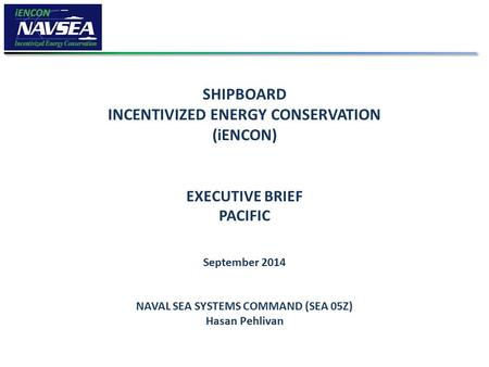 SHIPBOARD INCENTIVIZED ENERGY CONSERVATION (iENCON) EXECUTIVE BRIEF PACIFIC September 2014 NAVAL SEA SYSTEMS COMMAND (SEA 05Z) Hasan Pehlivan.