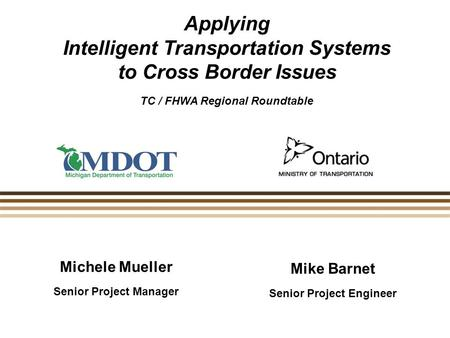 Michele Mueller Senior Project Manager Applying Intelligent Transportation Systems to Cross Border Issues TC / FHWA Regional Roundtable Mike Barnet Senior.