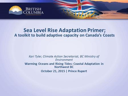 Sea Level Rise Adaptation Primer; A toolkit to build adaptive capacity on Canada's Coasts Kari Tyler, Climate Action Secretariat, BC Ministry of Environment.