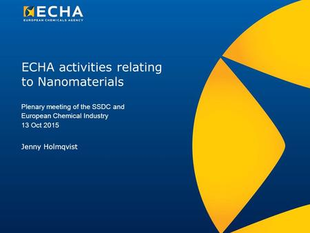 ECHA activities relating to Nanomaterials Jenny Holmqvist Plenary meeting of the SSDC and European Chemical Industry 13 Oct 2015.