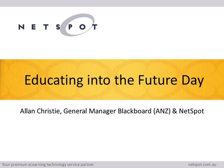 Your premium eLearning technology service partner netspot.com.au Educating into the Future Day Allan Christie, General Manager Blackboard (ANZ) & NetSpot.