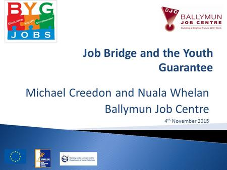 Michael Creedon and Nuala Whelan Ballymun Job Centre 4 th November 2015 Job Bridge and the Youth Guarantee.
