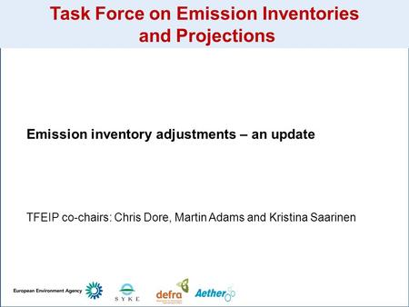 Task Force on Emission Inventories and Projections Emission inventory adjustments – an update TFEIP co-chairs: Chris Dore, Martin Adams and Kristina Saarinen.